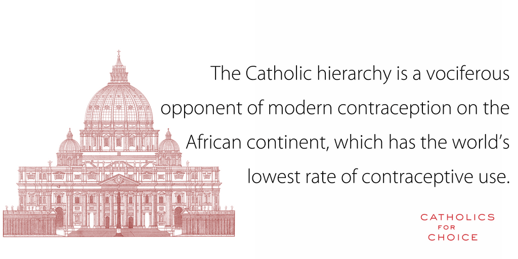 The Catholic heiarchy is a vociferous of modern contraception on the African contenent, which has the world's lowest rate of contraceptive use.